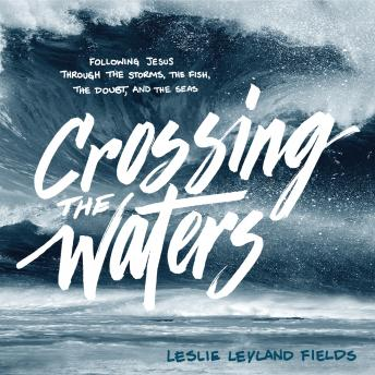 Crossing the Waters: Following Jesus Through the Storms, the Fish, the Doubt, and the Seas, Leslie Leyland Fields