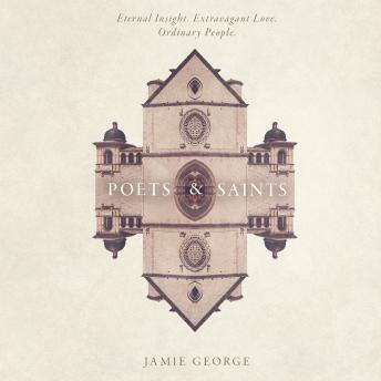 Poets and Saints: Eternal Insight, Extravagant Love, Ordinary People, Jamie George