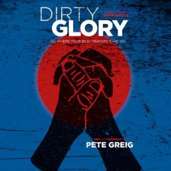 Dirty Glory: Go Where Your Best Prayers Take You, Pete Greig