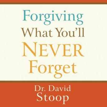 Forgiving What You'll Never Forget, Dr. David Stoop