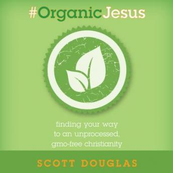 Download #Organic Jesus: Finding Your Way to an Unprocessed GMO-Free Christianity by Scott Douglas
