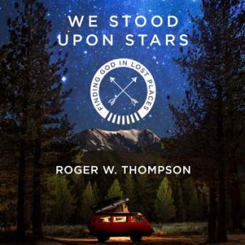 We Stood Upon Stars: Finding God in Lost Places, Roger W. Thompson