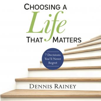 Choosing a Life That Matters: 7 Decisions You'll Never Regret