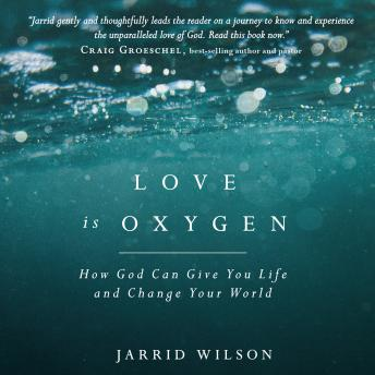 Love is Oxygen: How God Can Give You Life and Change Your World, Jarrid Wilson