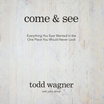 Come and See: Everything You Ever Wanted in the One Place You Would Never Look, Todd Wagner, John Driver