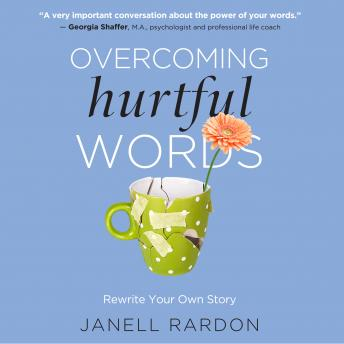 Overcoming Hurtful Words: Rewrite Your Own Story, Janell Rardon