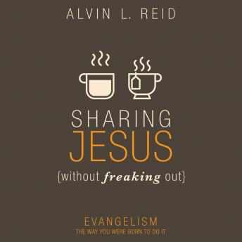 Sharing Jesus Without Freaking Out: Evangelism the Way You Were Born to Do It, Alvin Reid