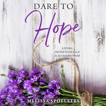 Dare to Hope: Living Intentionally in an Unstable World