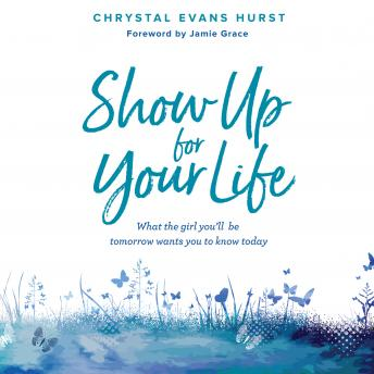 Download Show Up For Your Life: What the Girl You'll Be Tomorrow Wants You to Know Today by Chrystal Evans Hurst