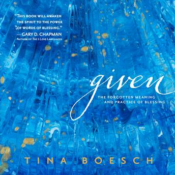 Given: The Forgotten Meaning and Practice of Blessing, Tina Boesch