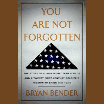 Download You Are Not Forgotten: The Story of a Lost World War II Pilot and a Twenty-First-Century Soldier's Mission to Bring Him Home by Bryan Bender