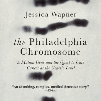 Philadelphia Chromosome: A Mutant Gene and the Quest to Cure Cancer at the Genetic Level, Jessica Wapner
