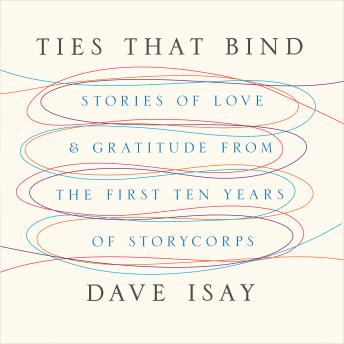 Ties That Bind: Stories of Love and Gratitude from the First Ten Years of StoryCorps, Dave Isay