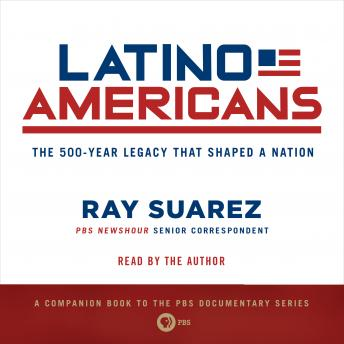 Latino Americans: The 500-Year Legacy That Shaped a Nation, Ray Suarez