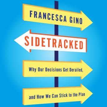 Sidetracked: Why Our Decisions Get Derailed, and How We Can Stick to the Plan, Francesca Gino