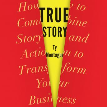 True Story: How to Combine Story and Action to Transform Your Business, Ty Montague