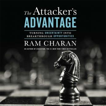 Attacker's Advantage: Turning Uncertainty Into Breakthrough Opportunities, Ram Charan