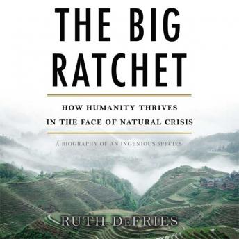Big Ratchet: How Humanity Thrives in the Face of Natural Crisis, Ruth Defries