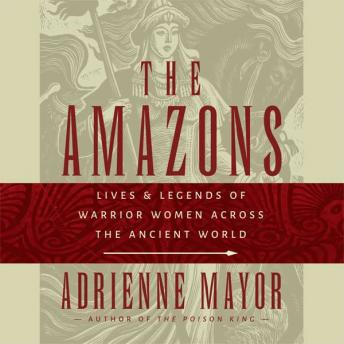 Amazons: Lives and Legends of Warrior Women across the Ancient World, Adrienne Mayor