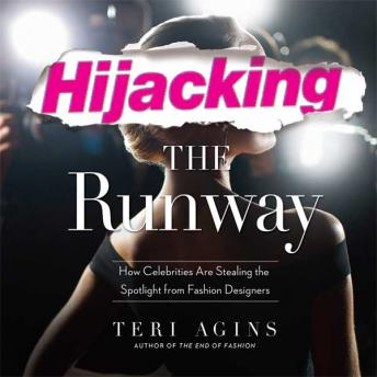 Hijacking the Runway: How Celebrities Are Stealing the Spotlight from Fashion Designers, Teri Agins