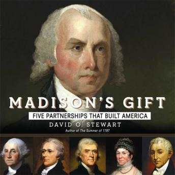 Madison's Gift: Five Partnerships That Built America, Audio book by David O. Stewart