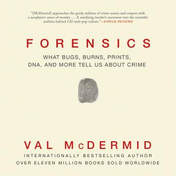 Download Forensics: What Bugs, Burns, Prints, DNA, and More Tell Us about Crime by Val McDermid