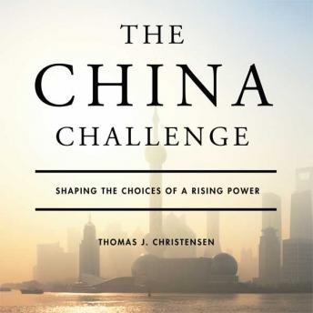China Challenge: Shaping the Choices of a Rising Power, Thomas J. Christensen