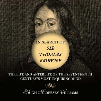 In Search of Sir Thomas Browne: The Life and Afterlife of the Seventeenth Century's Most Inquiring Mind, Hugh Aldersey-Williams