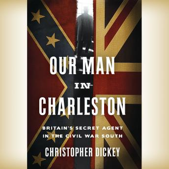 Our Man in Charleston: Britain's Secret Agent in the Civil War South, Christopher Dickey