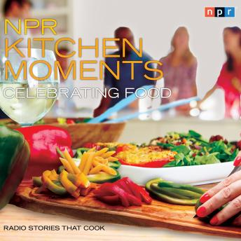 NPR Kitchen Moments: Celebrating Food: Radio Stories That Cook, Stephen Thompson, Linda Homles