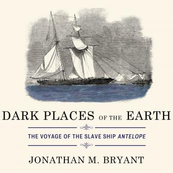 Dark Places of the Earth: The Voyage of the Slave Ship Antelope, Jonathan M. Bryant