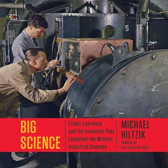 Big Science: Ernest Lawrence and the Invention the Launched the Military-Industrial Complex, Michael Hiltzik