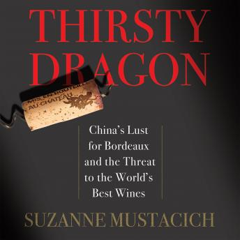 Thirsty Dragon: China's Lust for Bordeaux and the Threat to the World's Best Wines, Mustacich Suzanne