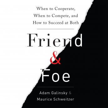 Friend and Foe: When to Cooperate, When to Compete, and How to Succeed at Both, Maurice Schweitzer, Adam Galinsky