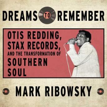 Dreams to Remember: Otis Redding, Stax Records, and the Transformation of Southern Soul, Mark Ribowsky
