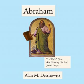 Abraham: The World's First (But Certainly Not Last) Jewish Lawyer, Alan M. Dershowitz