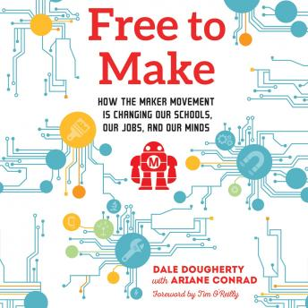 Free to Make: How the Maker Movement is Changing Our Schools, Our Jobs, and Our Minds, Ariane Conrad, Dale Dougherty
