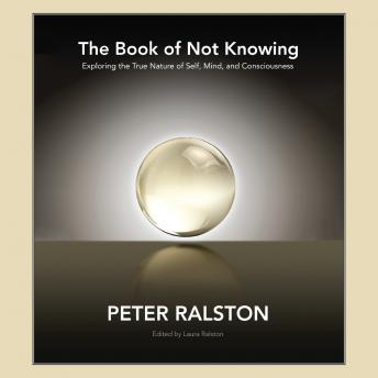 Book of Not Knowing: Exploring the True Nature of Self, Mind, and Consciousness, Peter Ralston
