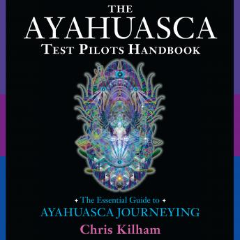 Ayahuasca Test Pilots Handbook: The Essential Guide to Ayahuasca Journeying, Chris Kilham