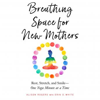 Breathing Space for New Mothers: Rest, Stretch, and Smile--One Yoga Minute at a Time