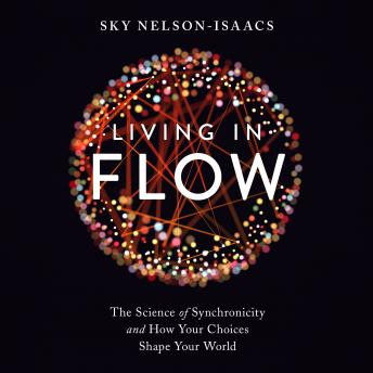 Download Living in Flow: The Science of Synchronicity and How Your Choices Shape Your World by Sky Nelson-Isaacs