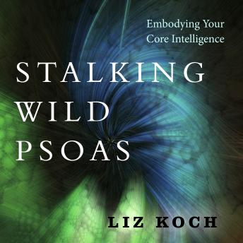 Stalking Wild Psoas: Embodying Your Core Intelligence