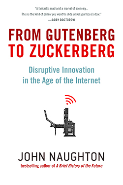From Gutenberg to Zuckerberg: Disruptive Innovation in the Age of the Internet, John Naughton