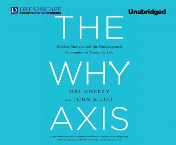 Why Axis: Hidden Motives and the Undiscovered Economics of E, Uri Gneezy