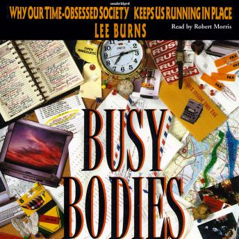 Busy Bodies: Why Our Time-Obsessed Society Keeps Us Running in Place, Lee Burns