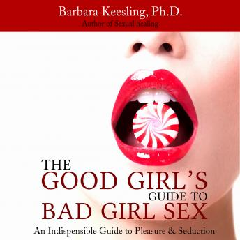 The Good Girl's Guide to Bad Girl Sex: An Indispensible Guide to Pleasure & Seduction