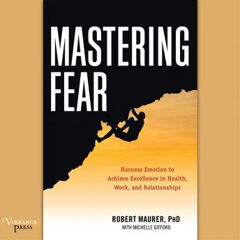 Mastering Fear: Harness Emotion to Achieve Excellence in Work, Health, and Relationships, Robert Maurer