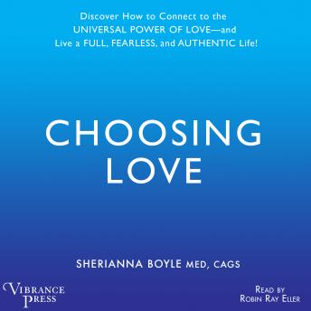 Choosing Love: Discover How to Connect to the Universal Power of Love -- and Live a Full, Fearless, and Authentic Life!