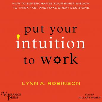 Put Your Intuition to Work: How to Supercharge Your Inner Wisdom to Think Fast and Make Great Decisions, Lynn A. Robinson