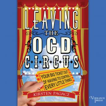 Leaving the OCD Circus: Your Big Ticket Out of Having to Control Every Little Thing, Kirsten Pagacz